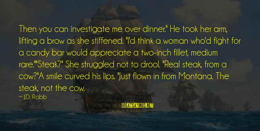 """Just Smile For Me Sayings By J.D. Robb: Then you can investigate me over dinner."""" He took her arm, lifting a brow as"""