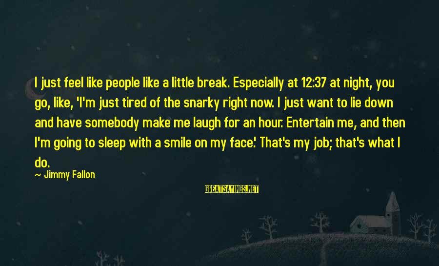 Just Smile For Me Sayings By Jimmy Fallon: I just feel like people like a little break. Especially at 12:37 at night, you