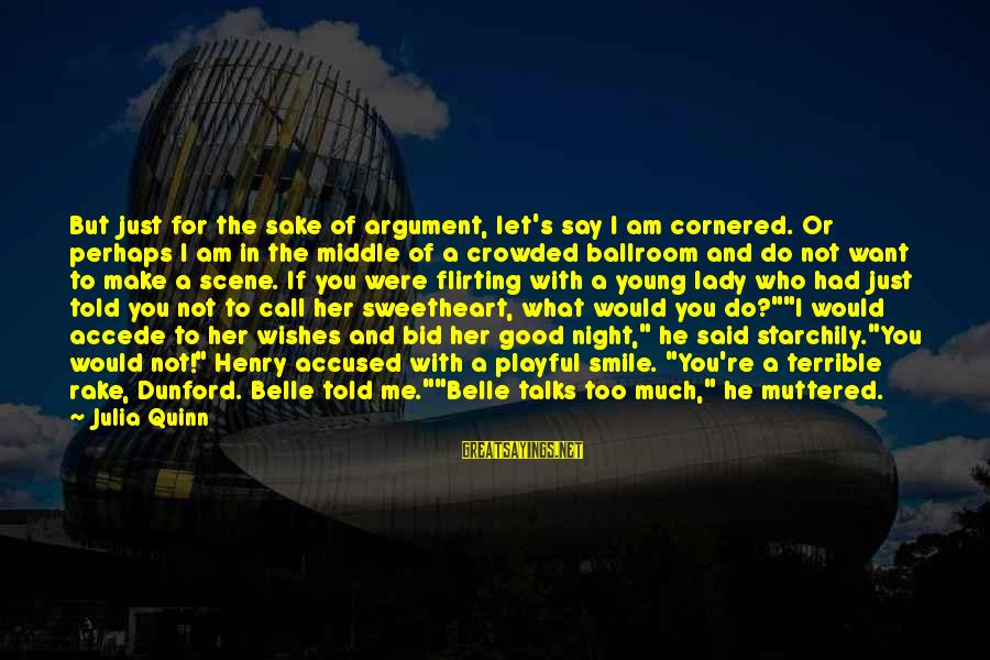 Just Smile For Me Sayings By Julia Quinn: But just for the sake of argument, let's say I am cornered. Or perhaps I