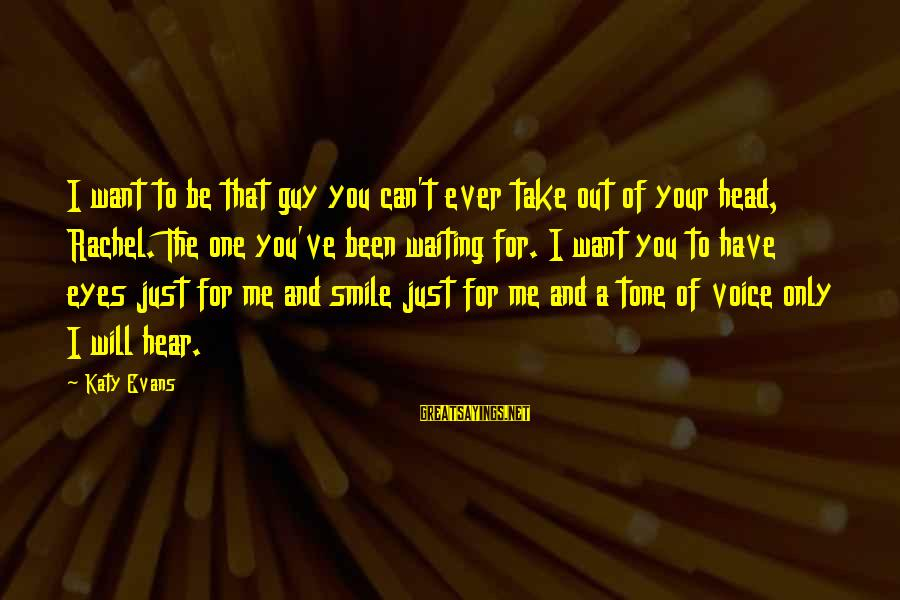 Just Smile For Me Sayings By Katy Evans: I want to be that guy you can't ever take out of your head, Rachel.