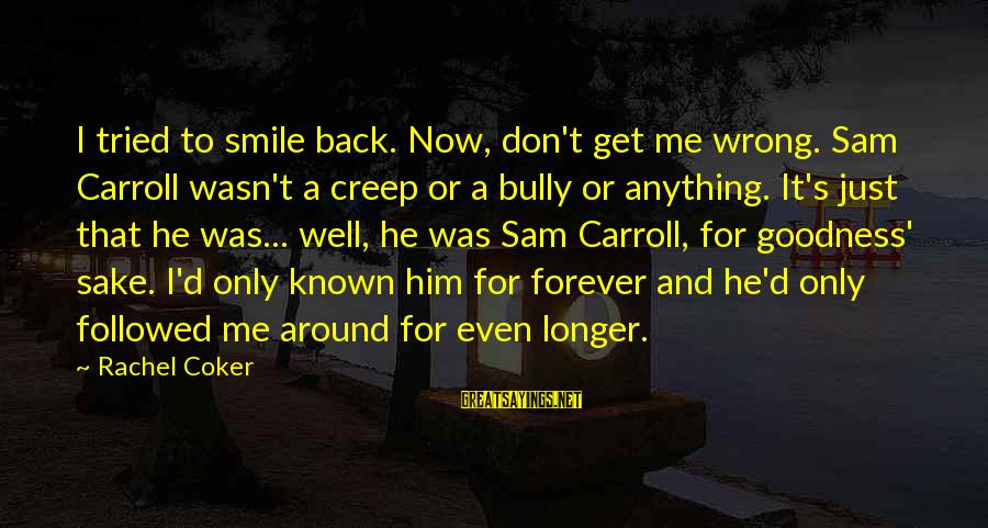 Just Smile For Me Sayings By Rachel Coker: I tried to smile back. Now, don't get me wrong. Sam Carroll wasn't a creep