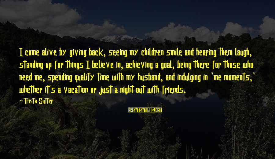 Just Smile For Me Sayings By Trista Sutter: I come alive by giving back, seeing my children smile and hearing them laugh, standing