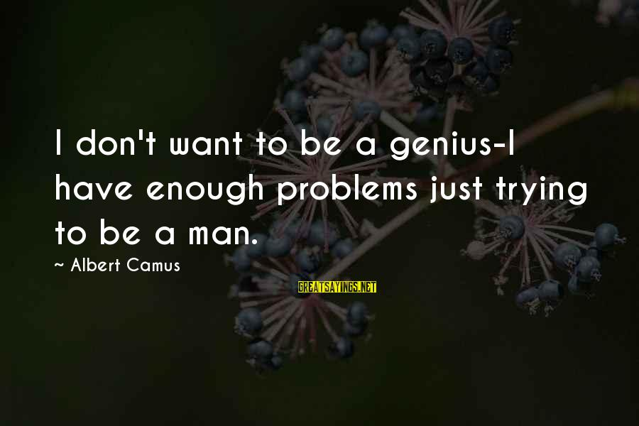 Just Want A Man Sayings By Albert Camus: I don't want to be a genius-I have enough problems just trying to be a