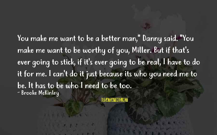 """Just Want A Man Sayings By Brooke McKinley: You make me want to be a better man,"""" Danny said. """"You make me want"""