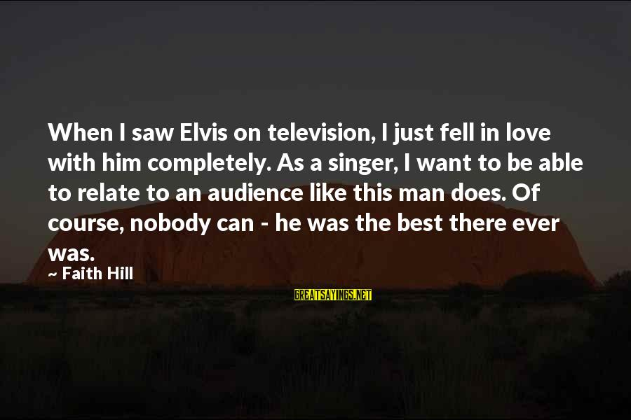 Just Want A Man Sayings By Faith Hill: When I saw Elvis on television, I just fell in love with him completely. As
