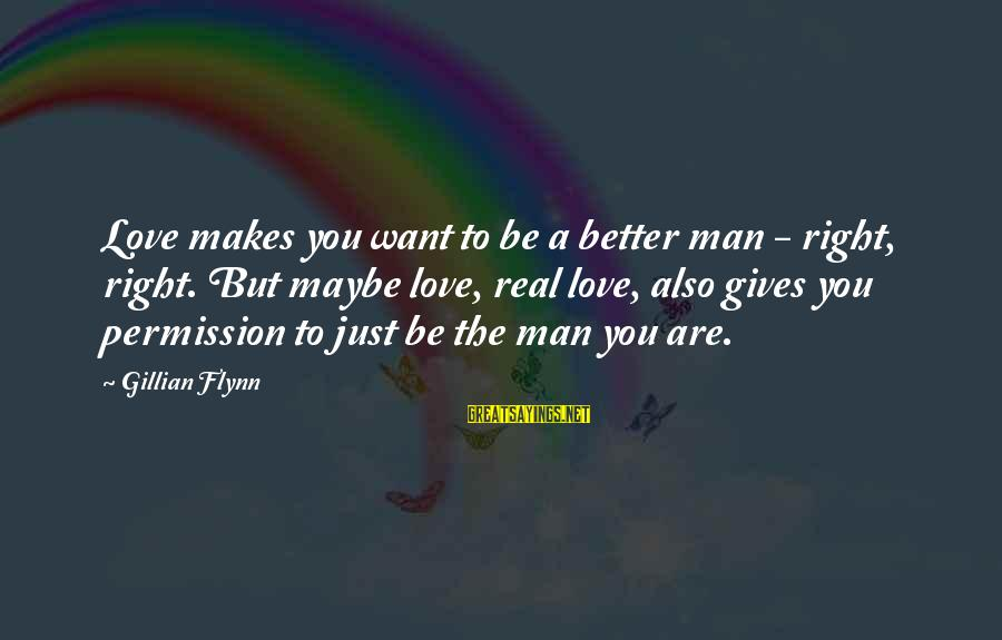 Just Want A Man Sayings By Gillian Flynn: Love makes you want to be a better man - right, right. But maybe love,