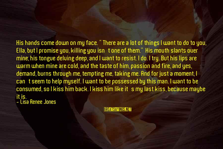 """Just Want A Man Sayings By Lisa Renee Jones: His hands come down on my face. """"There are a lot of things I want"""
