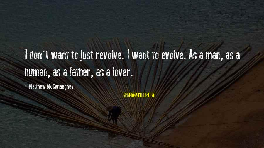 Just Want A Man Sayings By Matthew McConaughey: I don't want to just revolve. I want to evolve. As a man, as a