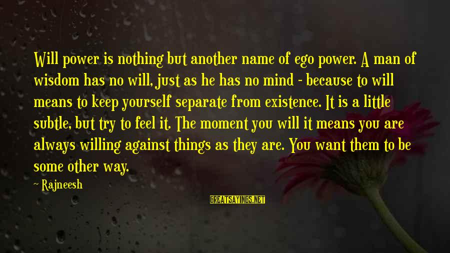 Just Want A Man Sayings By Rajneesh: Will power is nothing but another name of ego power. A man of wisdom has