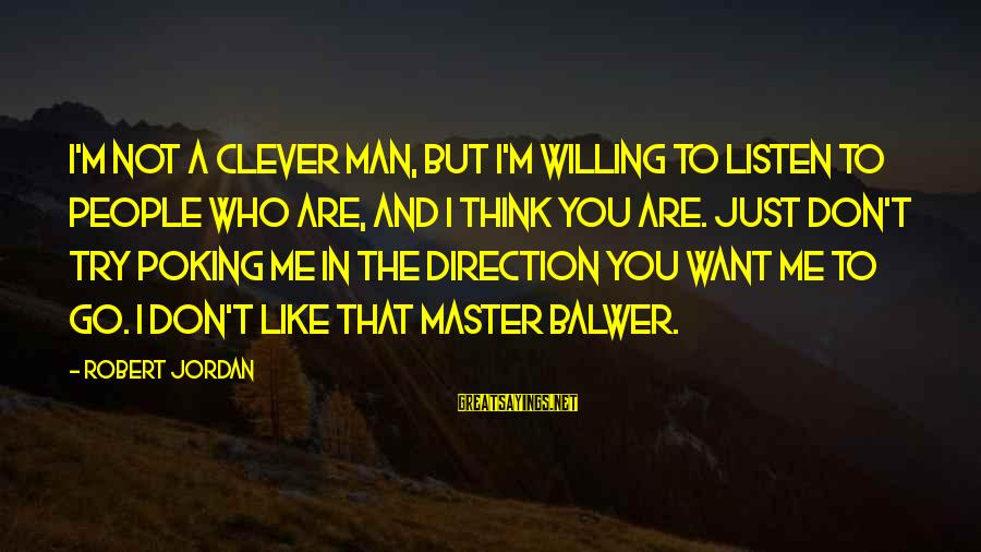 Just Want A Man Sayings By Robert Jordan: I'm not a clever man, but I'm willing to listen to people who are, and