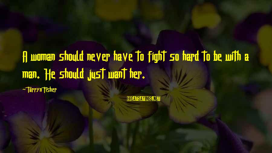 Just Want A Man Sayings By Tarryn Fisher: A woman should never have to fight so hard to be with a man. He