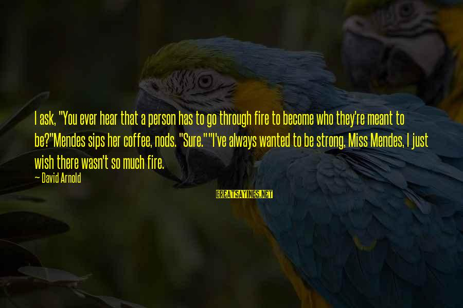 """Just Wasn't Meant To Be Sayings By David Arnold: I ask, """"You ever hear that a person has to go through fire to become"""