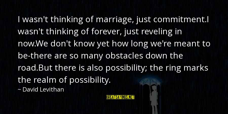 Just Wasn't Meant To Be Sayings By David Levithan: I wasn't thinking of marriage, just commitment.I wasn't thinking of forever, just reveling in now.We