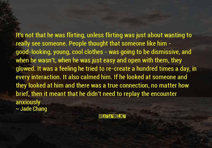 Just Wasn't Meant To Be Sayings By Jade Chang: It's not that he was flirting, unless flirting was just about wanting to really see