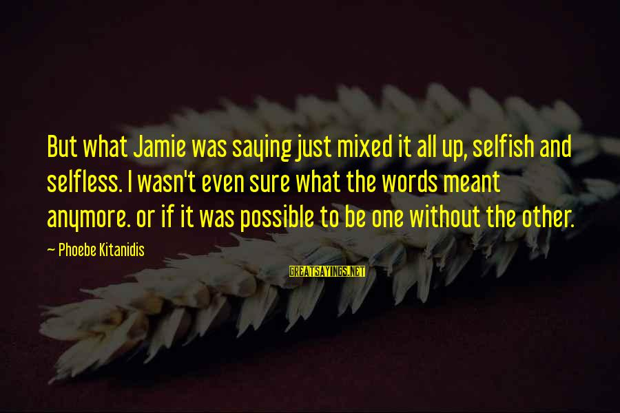 Just Wasn't Meant To Be Sayings By Phoebe Kitanidis: But what Jamie was saying just mixed it all up, selfish and selfless. I wasn't