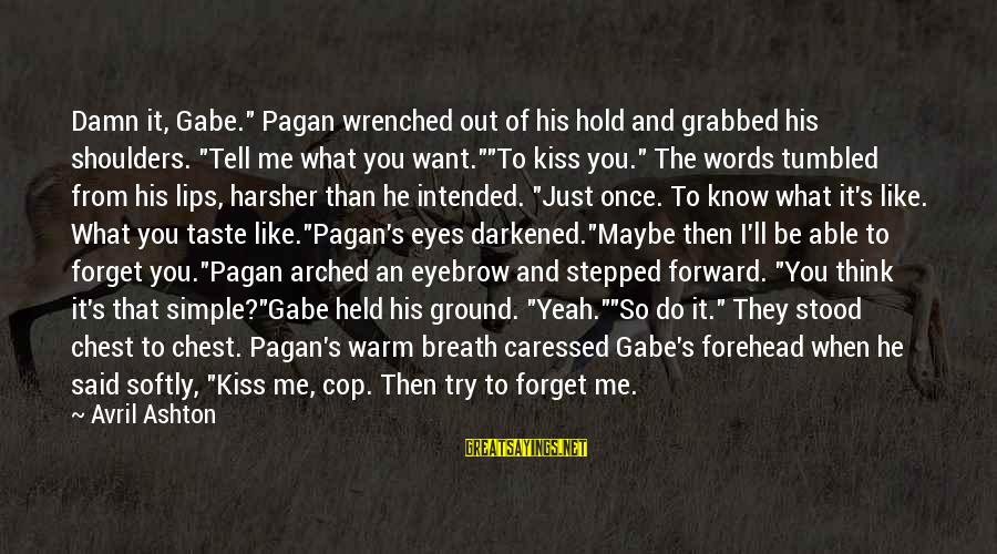 """Just When You Think You Know Me Sayings By Avril Ashton: Damn it, Gabe."""" Pagan wrenched out of his hold and grabbed his shoulders. """"Tell me"""