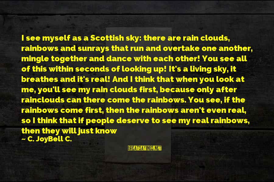 Just When You Think You Know Me Sayings By C. JoyBell C.: I see myself as a Scottish sky: there are rain clouds, rainbows and sunrays that