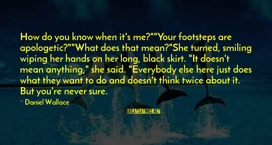 """Just When You Think You Know Me Sayings By Daniel Wallace: How do you know when it's me?""""""""Your footsteps are apologetic?""""""""What does that mean?""""She turned, smiling"""