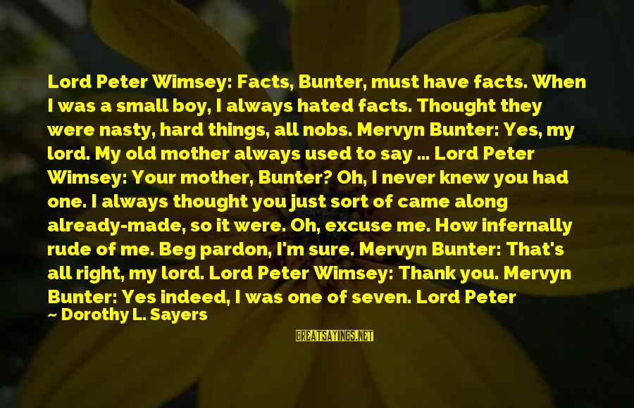 Just When You Think You Know Me Sayings By Dorothy L. Sayers: Lord Peter Wimsey: Facts, Bunter, must have facts. When I was a small boy, I