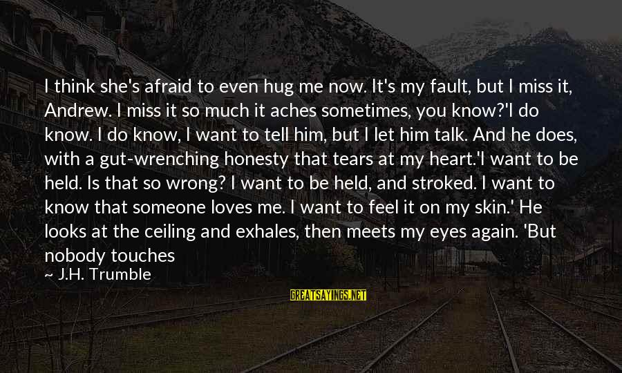 Just When You Think You Know Me Sayings By J.H. Trumble: I think she's afraid to even hug me now. It's my fault, but I miss