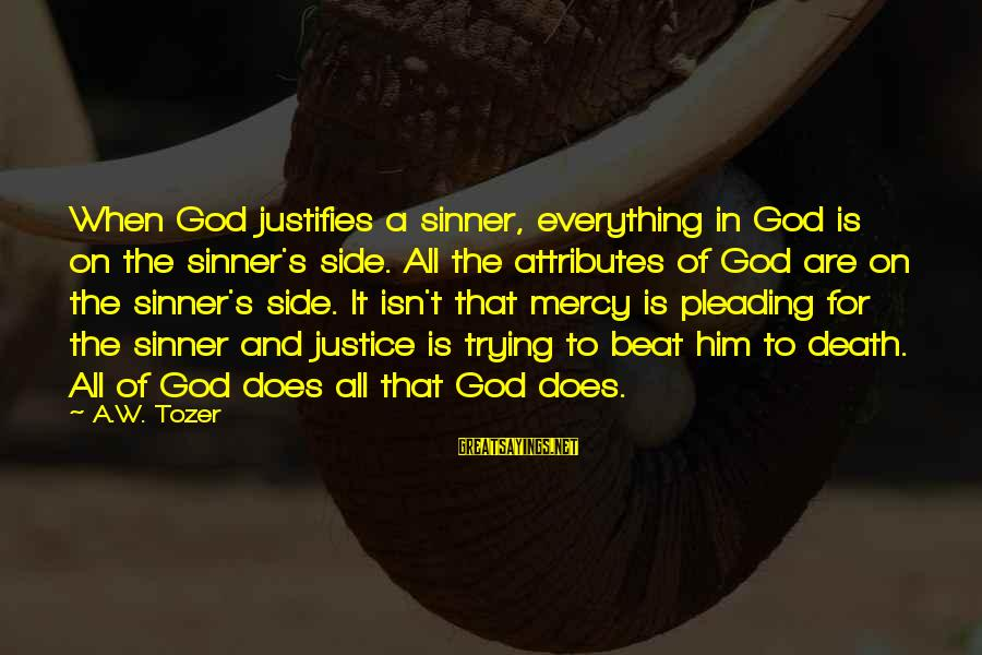 Justice And Death Sayings By A.W. Tozer: When God justifies a sinner, everything in God is on the sinner's side. All the