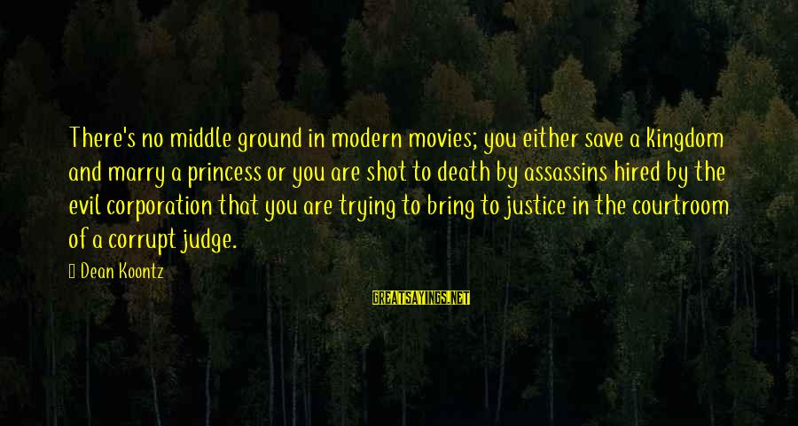 Justice And Death Sayings By Dean Koontz: There's no middle ground in modern movies; you either save a kingdom and marry a