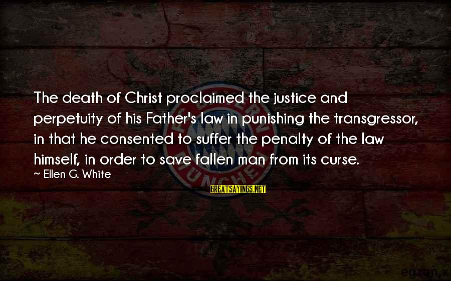 Justice And Death Sayings By Ellen G. White: The death of Christ proclaimed the justice and perpetuity of his Father's law in punishing