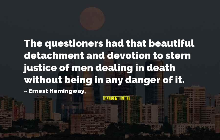 Justice And Death Sayings By Ernest Hemingway,: The questioners had that beautiful detachment and devotion to stern justice of men dealing in