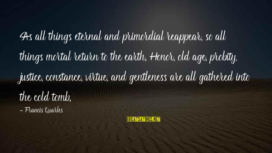Justice And Death Sayings By Francis Quarles: As all things eternal and primordial reappear, so all things mortal return to the earth.