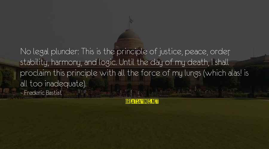 Justice And Death Sayings By Frederic Bastiat: No legal plunder: This is the principle of justice, peace, order, stability, harmony, and logic.