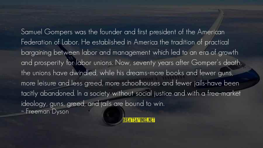 Justice And Death Sayings By Freeman Dyson: Samuel Gompers was the founder and first president of the American Federation of Labor. He