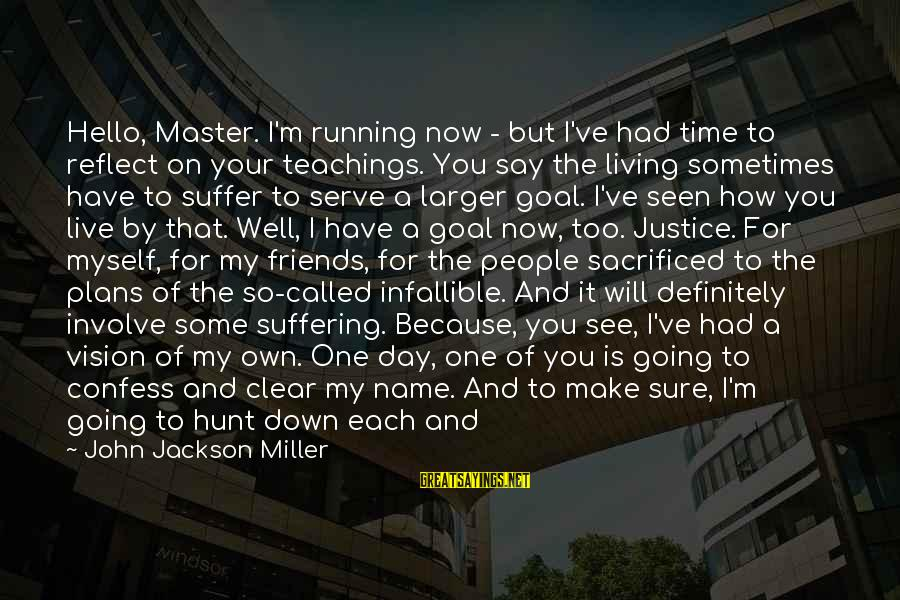 Justice And Death Sayings By John Jackson Miller: Hello, Master. I'm running now - but I've had time to reflect on your teachings.