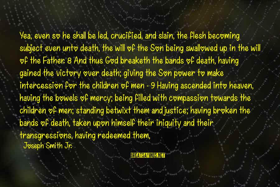 Justice And Death Sayings By Joseph Smith Jr.: Yea, even so he shall be led, crucified, and slain, the flesh becoming subject even