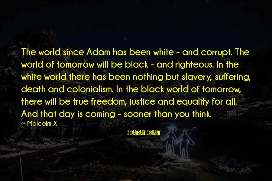Justice And Death Sayings By Malcolm X: The world since Adam has been white - and corrupt. The world of tomorrow will