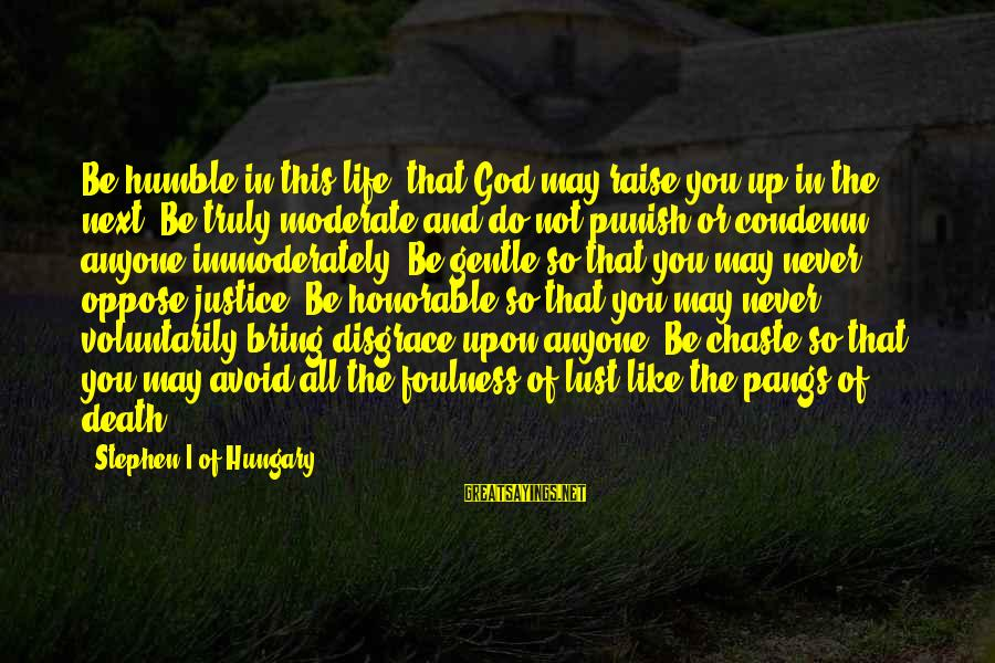 Justice And Death Sayings By Stephen I Of Hungary: Be humble in this life, that God may raise you up in the next. Be