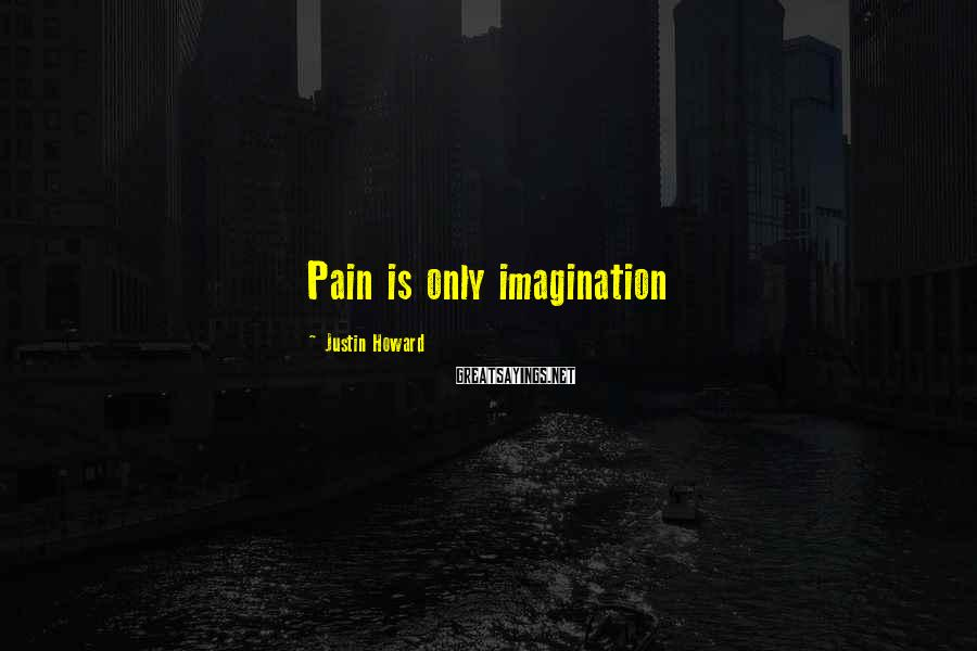 Justin Howard Sayings: Pain is only imagination