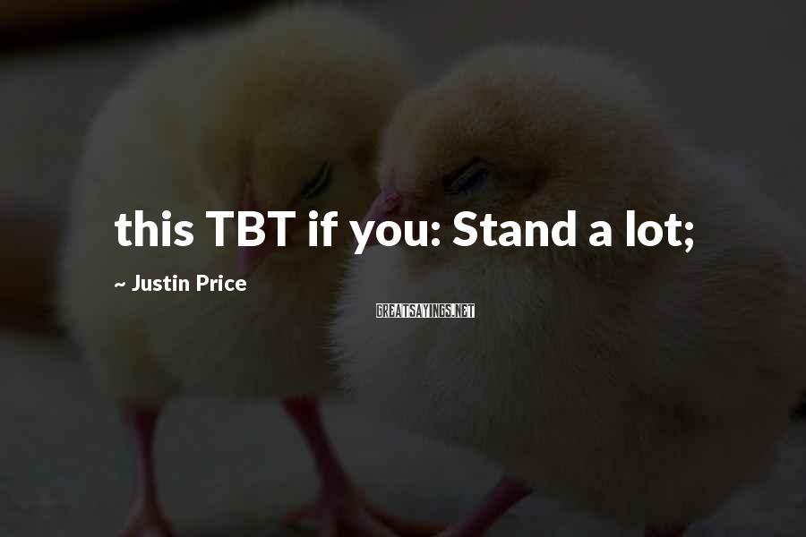 Justin Price Sayings: this TBT if you: Stand a lot;