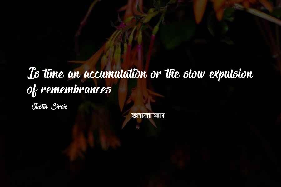 Justin Sirois Sayings: Is time an accumulation or the slow expulsion of remembrances?
