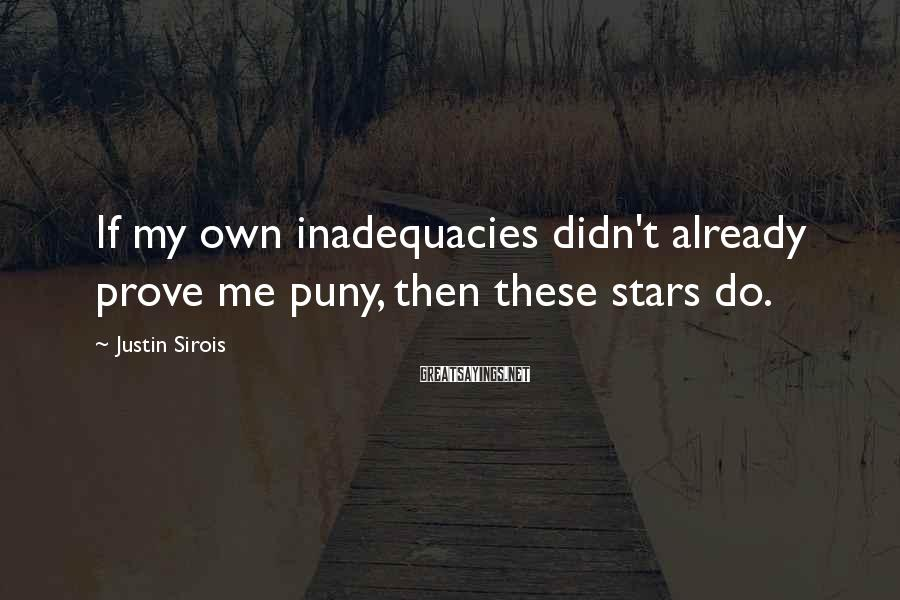 Justin Sirois Sayings: If my own inadequacies didn't already prove me puny, then these stars do.