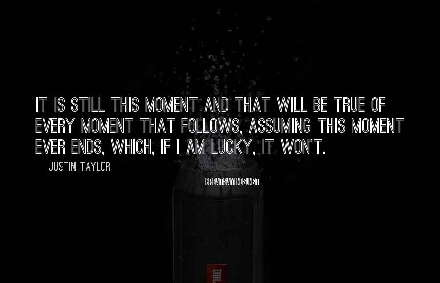 Justin Taylor Sayings: It is still this moment and that will be true of every moment that follows,