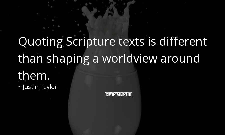 Justin Taylor Sayings: Quoting Scripture texts is different than shaping a worldview around them.