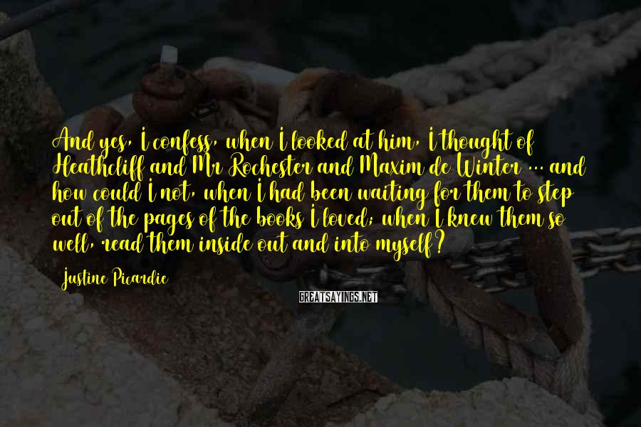Justine Picardie Sayings: And yes, I confess, when I looked at him, I thought of Heathcliff and Mr
