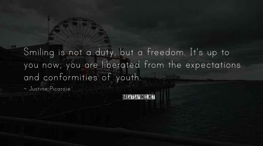 Justine Picardie Sayings: Smiling is not a duty, but a freedom. It's up to you now; you are