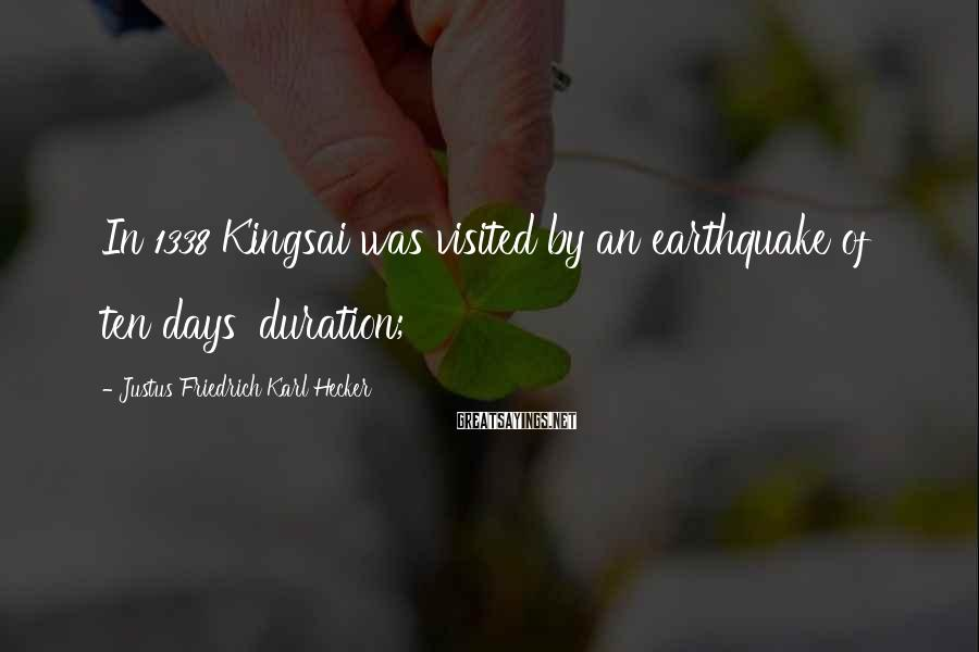 Justus Friedrich Karl Hecker Sayings: In 1338 Kingsai was visited by an earthquake of ten days' duration;