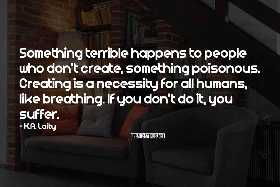 K.A. Laity Sayings: Something terrible happens to people who don't create, something poisonous. Creating is a necessity for