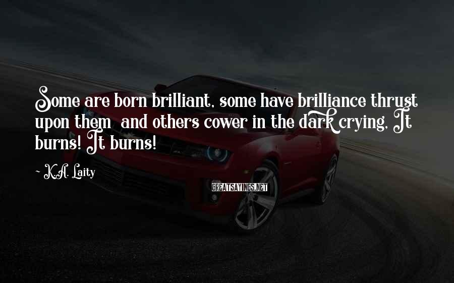 K.A. Laity Sayings: Some are born brilliant, some have brilliance thrust upon them and others cower in the
