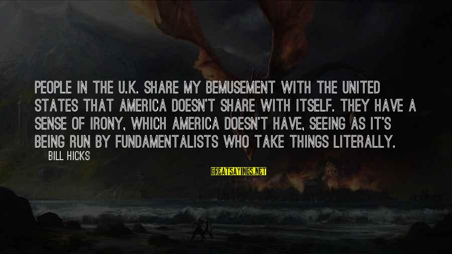 K.a.t Sayings By Bill Hicks: People in the U.K. share my bemusement with the United States that America doesn't share
