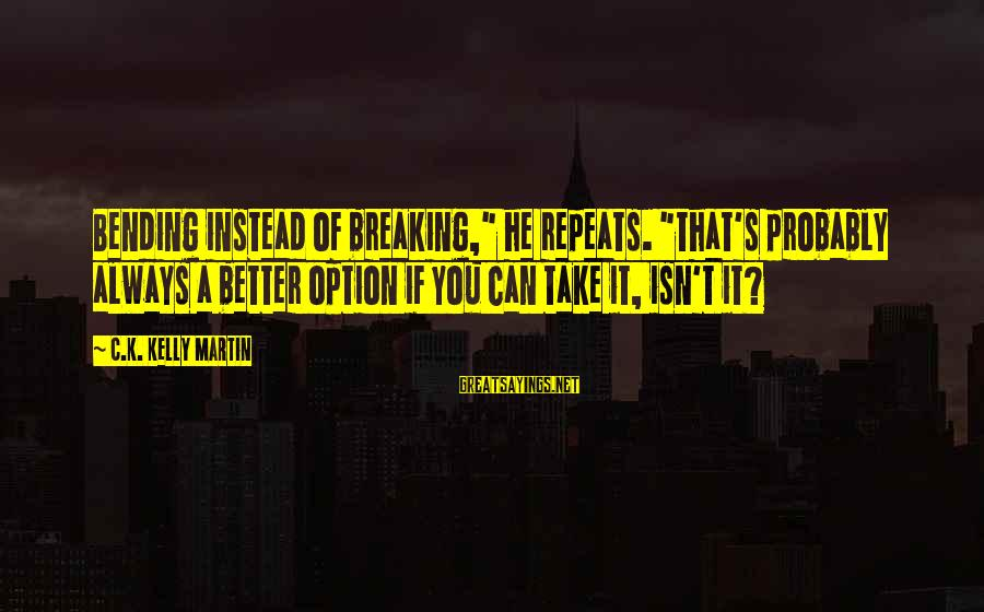 "K.a.t Sayings By C.K. Kelly Martin: Bending instead of breaking,"" he repeats. ""That's probably always a better option if you can"