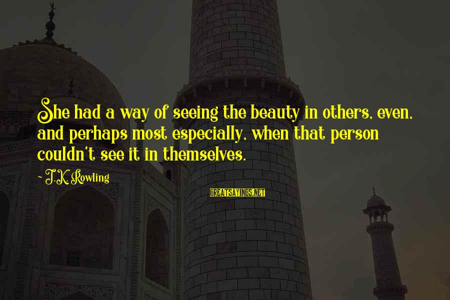 K.a.t Sayings By J.K. Rowling: She had a way of seeing the beauty in others, even, and perhaps most especially,