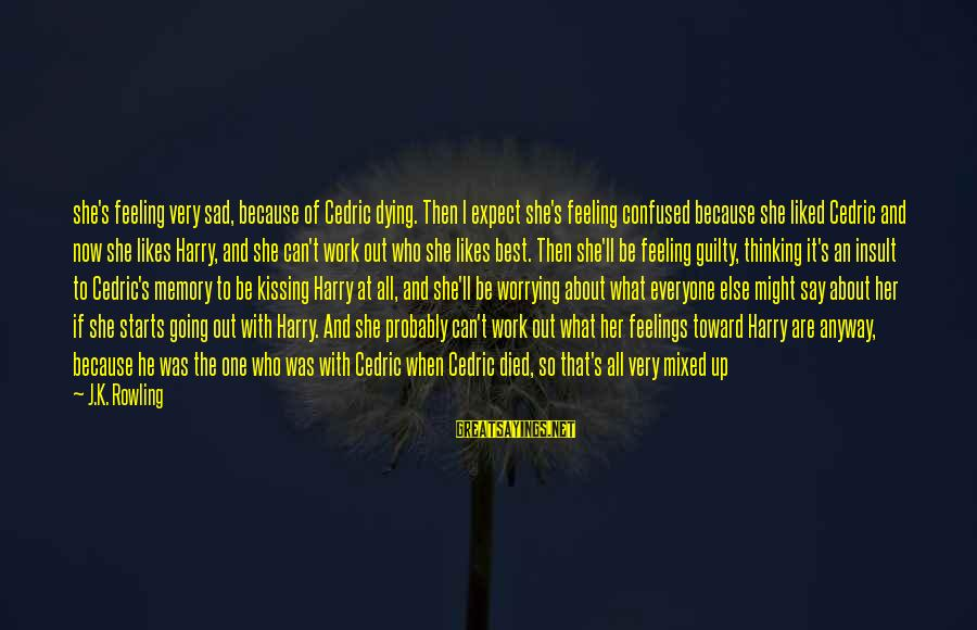 K.a.t Sayings By J.K. Rowling: she's feeling very sad, because of Cedric dying. Then I expect she's feeling confused because